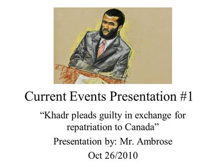 "Current Events Presentation #1 ""Khadr pleads guilty in exchange for repatriation to Canada"" Presentation by: Mr. Ambrose Oct 26/2010."