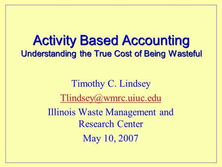 Activity Based Accounting Understanding the True Cost of Being Wasteful Timothy C. Lindsey Illinois Waste Management and Research.