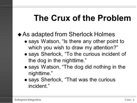 "Enterprise IntegrationCrux - 1 The Crux of the Problem u As adapted from Sherlock Holmes l says Watson, ""Is there any other point to which you wish to."