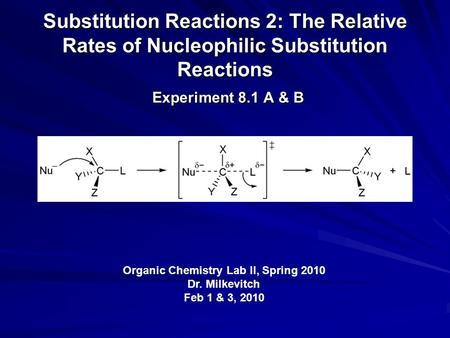 Substitution Reactions 2: The Relative Rates of Nucleophilic Substitution Reactions Experiment 8.1 A & B Organic Chemistry Lab II, Spring 2010 Dr. Milkevitch.