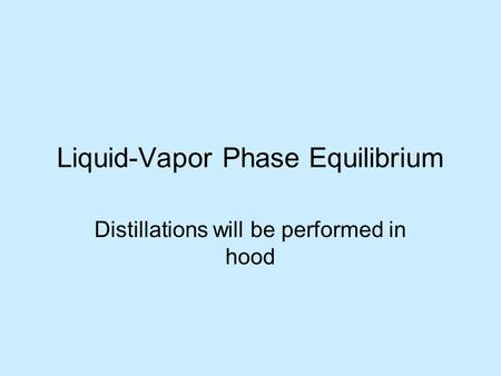 Liquid-Vapor Phase Equilibrium Distillations will be performed in hood.