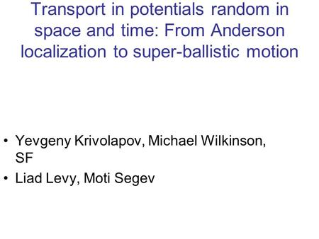 Transport in potentials random in space and time: From Anderson localization to super-ballistic motion Yevgeny Krivolapov, Michael Wilkinson, SF Liad Levy,