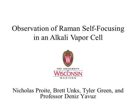 Observation of Raman Self-Focusing in an Alkali Vapor Cell Nicholas Proite, Brett Unks, Tyler Green, and Professor Deniz Yavuz.