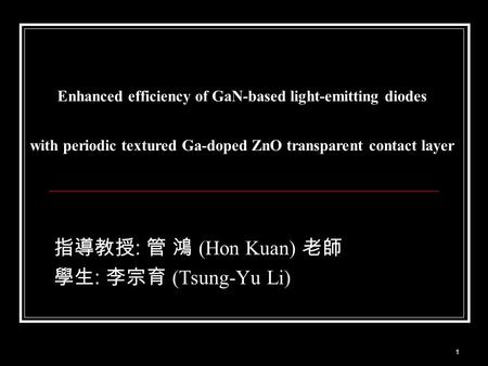 1 Enhanced efficiency of GaN-based light-emitting diodes with periodic textured Ga-doped ZnO transparent contact layer 指導教授 : 管 鴻 (Hon Kuan) 老師 學生 : 李宗育.