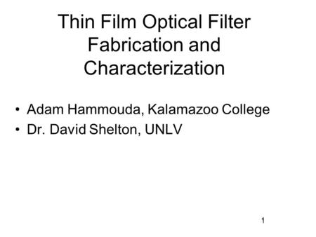 1 Thin Film Optical Filter Fabrication and Characterization Adam Hammouda, Kalamazoo College Dr. David Shelton, UNLV 1.