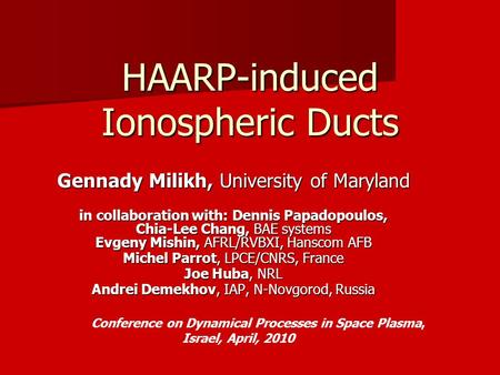 HAARP-induced Ionospheric Ducts Gennady Milikh, University of Maryland in collaboration with: Dennis Papadopoulos, Chia-Lee Chang, BAE systems Evgeny Mishin,