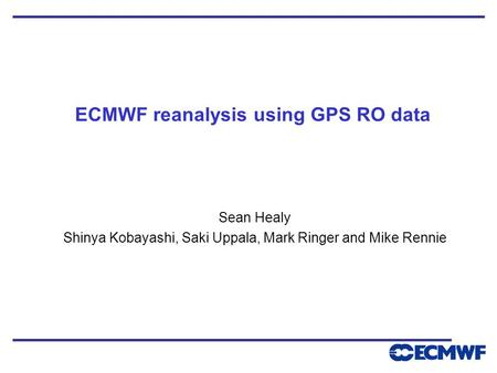 ECMWF reanalysis using GPS RO data Sean Healy Shinya Kobayashi, Saki Uppala, Mark Ringer and Mike Rennie.