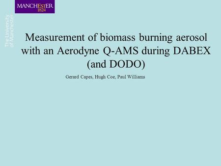 Measurement of biomass burning aerosol with an Aerodyne Q-AMS during DABEX (and DODO) Gerard Capes, Hugh Coe, Paul Williams.