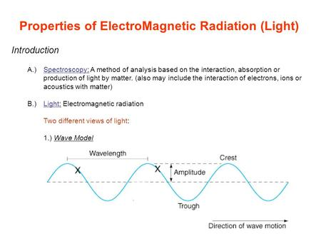 Properties of ElectroMagnetic Radiation (Light) Introduction A.)Spectroscopy: A method of analysis based on the interaction, absorption or production of.