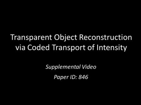 Transparent Object Reconstruction via Coded Transport of Intensity Supplemental Video Paper ID: 846.