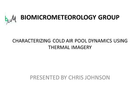 CHARACTERIZING COLD AIR POOL DYNAMICS USING THERMAL IMAGERY PRESENTED BY CHRIS JOHNSON BIOMICROMETEOROLOGY GROUP.