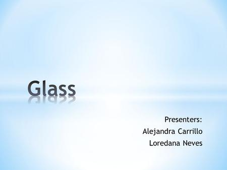 Presenters: Alejandra Carrillo Loredana Neves. * Introduction * Content * History of glass * Concept * How it is produced * Characteristics * Techniques.