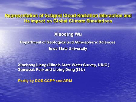 Representation of Subgrid Cloud-Radiation Interaction and its Impact on Global Climate Simulations Xinzhong Liang (Illinois State Water Survey, UIUC )