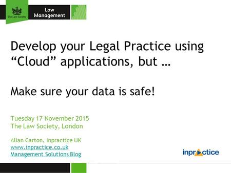 "Develop your Legal Practice using ""Cloud"" applications, but … Make sure your data is safe! Tuesday 17 November 2015 The Law Society, London Allan Carton,"