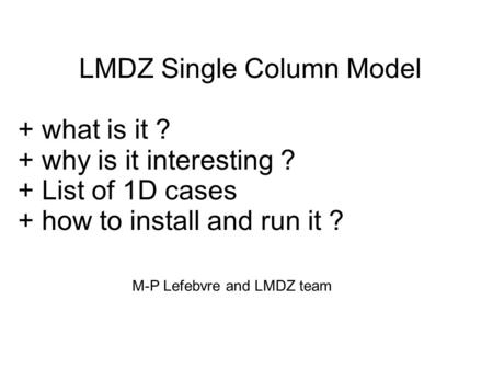 LMDZ Single Column Model + what is it ? + why is it interesting ? + List of 1D cases + how to install and run it ? M-P Lefebvre and LMDZ team.