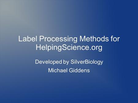 Label Processing Methods for HelpingScience.org Developed by SilverBiology Michael Giddens.