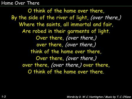 Home Over There 1-3 O think of the home over there, By the side of the river of light, (over there,) Where the saints, all immortal and fair, Are robed.