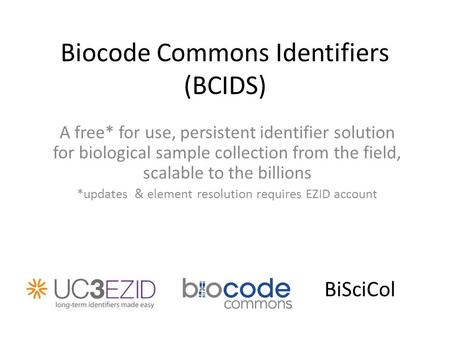 Biocode Commons Identifiers (BCIDS) A free* for use, persistent identifier solution for biological sample collection from the field, scalable to the billions.