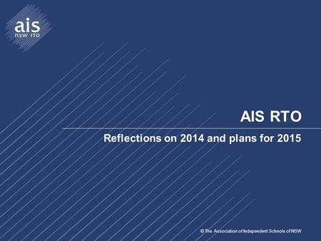 © The Association of Independent Schools of NSW AIS RTO Reflections on 2014 and plans for 2015.