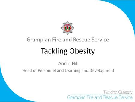 Grampian Fire and Rescue Service Tackling Obesity Annie Hill Head of Personnel and Learning and Development.