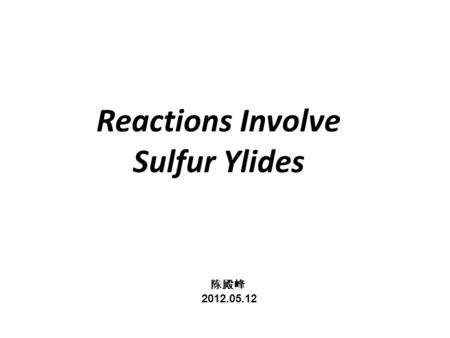 Reactions Involve Sulfur Ylides 陈殿峰 2012.05.12 陈殿峰 2012.05.12.