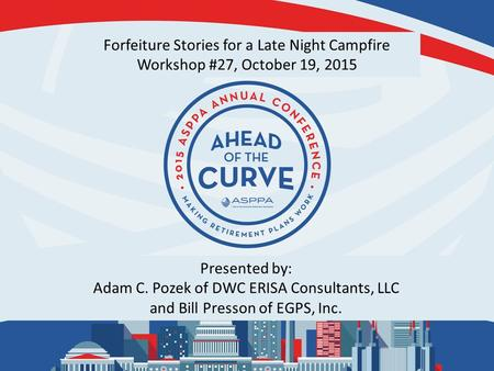 Forfeiture Stories for a Late Night Campfire Workshop #27, October 19, 2015 Presented by: Adam C. Pozek of DWC ERISA Consultants, LLC and Bill Presson.