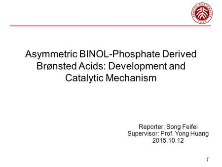 Asymmetric BINOL-Phosphate Derived Brønsted Acids: Development and Catalytic Mechanism Reporter: Song Feifei Supervisor: Prof. Yong Huang 2015.10.12 1.