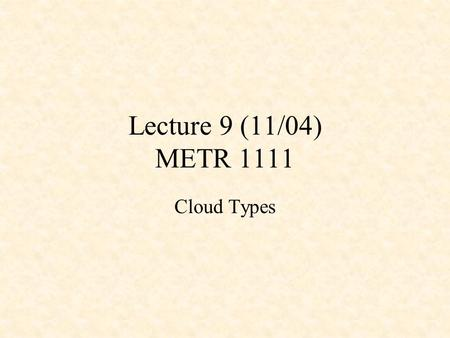 Lecture 9 (11/04) METR 1111 Cloud Types.