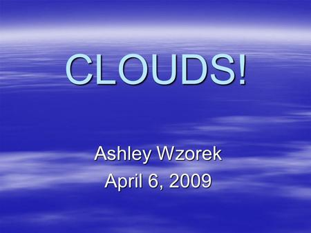 CLOUDS! Ashley Wzorek April 6, 2009. Navigational Slide  Introduction Introduction  Task Task  Process Process  Evaluation Evaluation  Conclusion.