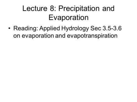 Lecture 8: Precipitation and Evaporation Reading: Applied Hydrology Sec 3.5-3.6 on evaporation and evapotranspiration.