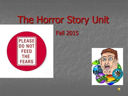 The Horror Story Unit Fall 2015 What is/are your greatest fear(s)? Focus freewrite on your greatest fear(s) and why it, or they, are so scary.