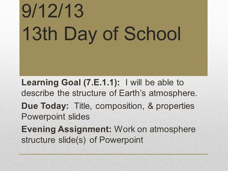9/12/13 13th Day of School Learning Goal (7.E.1.1): I will be able to describe the structure of Earth's atmosphere. Due Today: Title, composition, & properties.