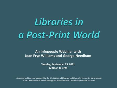 An Infopeople Webinar with Joan Frye Williams and George Needham Tuesday, September 13, 2011 12 Noon to 1PM Infopeople webinars are supported by the U.S.