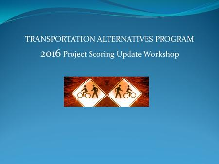 TRANSPORTATION ALTERNATIVES PROGRAM 2016 Project Scoring Update Workshop.