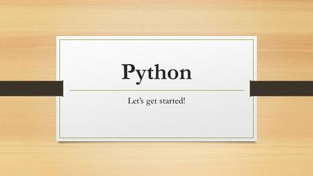 Python Let's get started!. Getting Started Two modes: Interactive Script ** we will be working in script mode for the most part.
