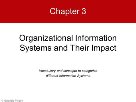 Organizational Information Systems and Their Impact © Gabriele Piccoli Chapter 3 Vocabulary and concepts to categorize different Information Systems.