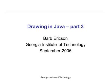 Georgia Institute of Technology Drawing in Java – part 3 Barb Ericson Georgia Institute of Technology September 2006.