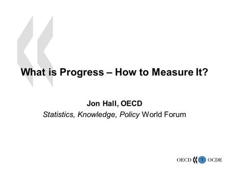 1 What is Progress – How to Measure It? Jon Hall, OECD Statistics, Knowledge, Policy World Forum.