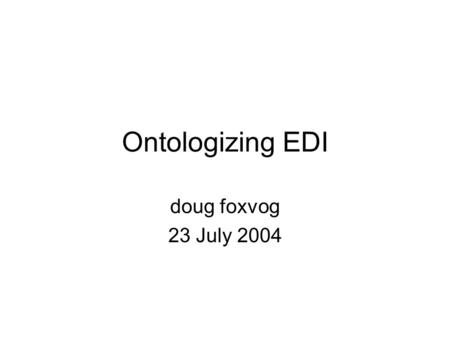 Ontologizing EDI doug foxvog 23 July 2004. Ontologizing EDI What is EDI? EDI Data Types Ontologizing of EDI Ontologizing Invoice Message Type Summary.