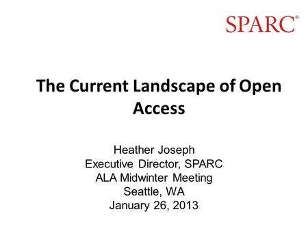 The Current Landscape of Open Access Heather Joseph Executive Director, SPARC ALA Midwinter Meeting Seattle, WA January 26, 2013.