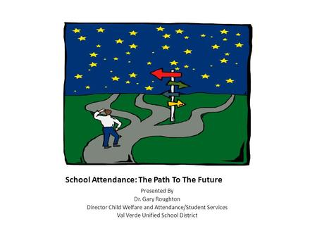 School Attendance: The Path To The Future Presented By Dr. Gary Roughton Director Child Welfare and Attendance/Student Services Val Verde Unified School.