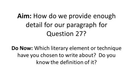 Aim: How do we provide enough detail for our paragraph for Question 27? Do Now: Which literary element or technique have you chosen to write about? Do.