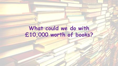 What could we do with £10,000 worth of books?. If we all work together, we could win…
