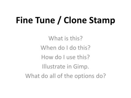 Fine Tune / Clone Stamp What is this? When do I do this? How do I use this? Illustrate in Gimp. What do all of the options do?