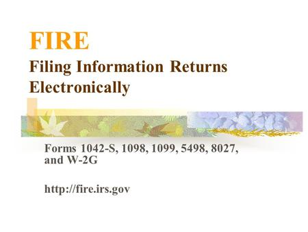 Forms 1042-S, 1098, 1099, 5498, 8027, and W-2G  FIRE Filing Information Returns Electronically.