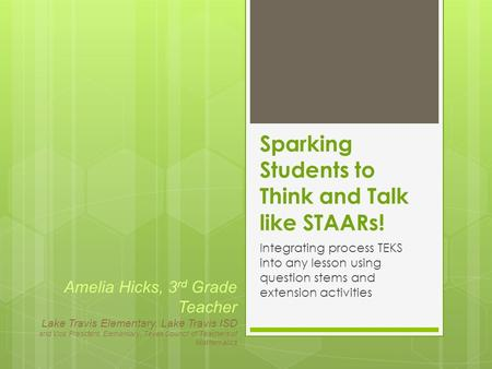 Sparking Students to Think and Talk like STAARs! Integrating process TEKS into any lesson using question stems and extension activities Amelia Hicks, 3.