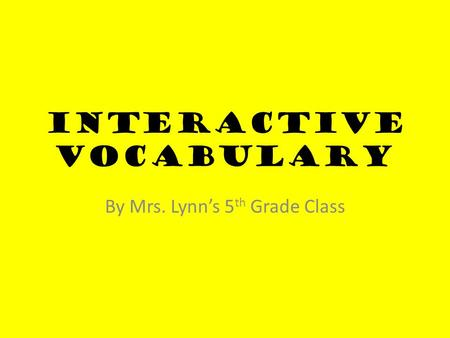 Interactive Vocabulary By Mrs. Lynn's 5 th Grade Class.