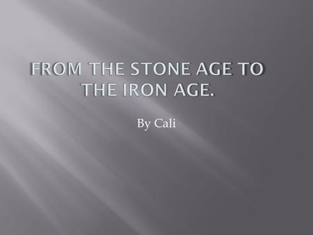 By Cali. This presentation tells you about the stone age to the iron age.