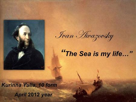 "Ivan Aivazovsky "" The Sea is my life…"" Kurinna Yulia, 10 form April 2012 year."