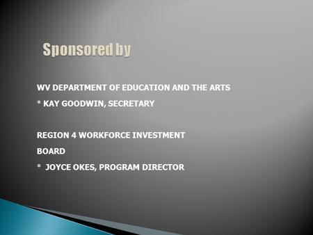WV DEPARTMENT OF EDUCATION AND THE ARTS * KAY GOODWIN, SECRETARY REGION 4 WORKFORCE INVESTMENT BOARD * JOYCE OKES, PROGRAM DIRECTOR.